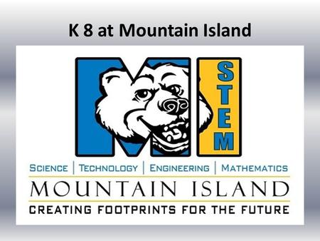 K 8 at Mountain Island. Why K8? Our current Middle School options are not prepared to continue the substantial investment in STEM Mountain Island is making.