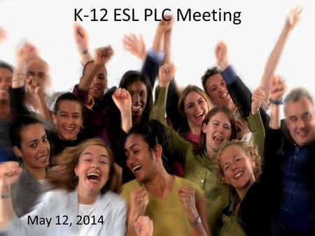 K-12 ESL PLC Meeting May 12, 2014. Announcements from David.