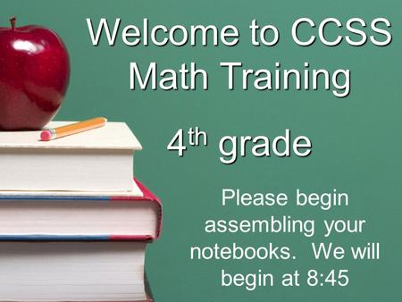 Welcome to CCSS Math Training 4 th grade Please begin assembling your notebooks. We will begin at 8:45.