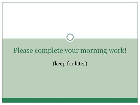 Please complete your morning work! (keep for later)