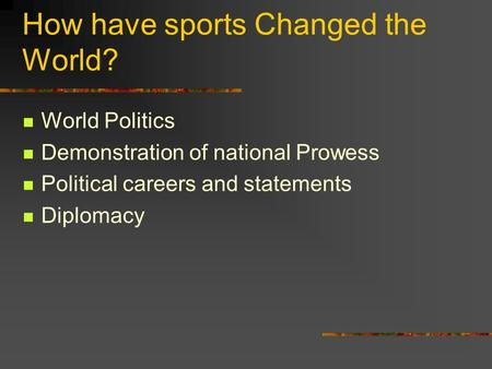 How have sports Changed the World? World Politics Demonstration of national Prowess Political careers and statements Diplomacy.