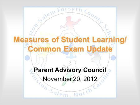 Measures of Student Learning/ Common Exam Update Parent Advisory Council November 20, 2012.