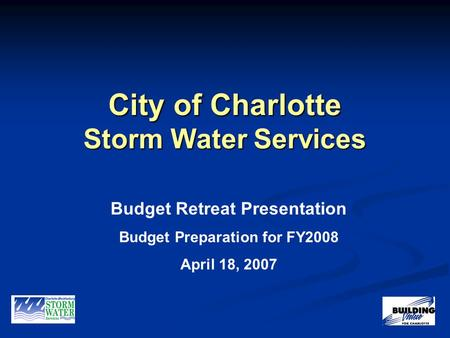 City of Charlotte Storm Water Services Budget Retreat Presentation Budget Preparation for FY2008 April 18, 2007.