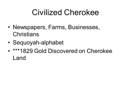 Civilized Cherokee Newspapers, Farms, Businesses, Christians Sequoyah-alphabet ***1829 Gold Discovered on Cherokee Land.