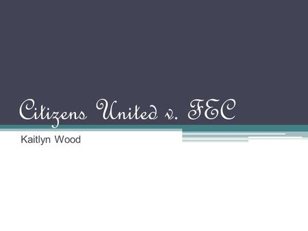 Citizens United v. FEC Kaitlyn Wood. Official Name of Case Citizens United v. Federal Elections Commission.