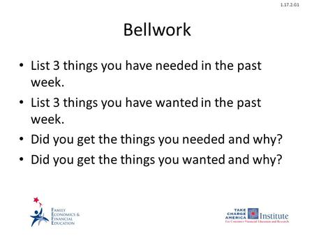 1.17.2.G1 Bellwork List 3 things you have needed in the past week. List 3 things you have wanted in the past week. Did you get the things you needed and.