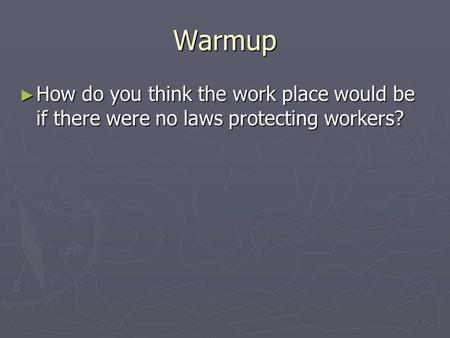 Warmup ► How do you think the work place would be if there were no laws protecting workers?