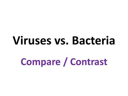 Viruses vs. Bacteria Compare / Contrast.