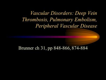 Vascular Disorders: Deep Vein Thrombosis, Pulmonary Embolism, Peripheral Vascular Disease Brunner ch 31, pp 848-866, 874-884.