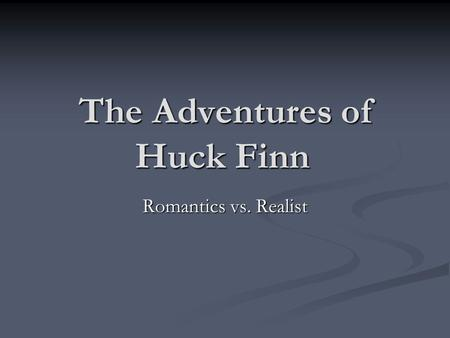 The Adventures of Huck Finn Romantics vs. Realist.