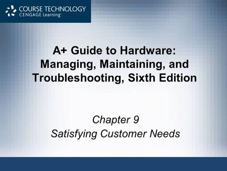 A+ Guide to Hardware: Managing, Maintaining, and Troubleshooting, Sixth Edition Chapter 9 Satisfying Customer Needs.