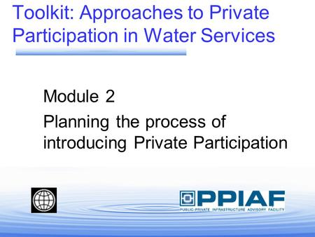 Toolkit: Approaches to Private Participation in Water Services Module 2 Planning the process of introducing Private Participation.