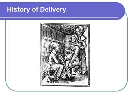 History of Delivery. Early 1647 Forceps were developed Many babies died in the early years of their use Before 19th century was uneventful – delivery.
