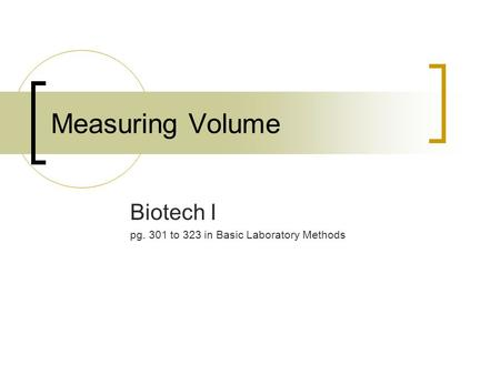 Measuring Volume Biotech I pg. 301 to 323 in Basic Laboratory Methods.
