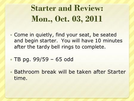 Starter and Review: Mon., Oct. 03, 2011 Come in quietly, find your seat, be seated and begin starter. You will have 10 minutes after the tardy bell rings.