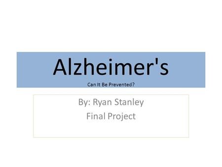 Alzheimer's Can It Be Prevented? By: Ryan Stanley Final Project.