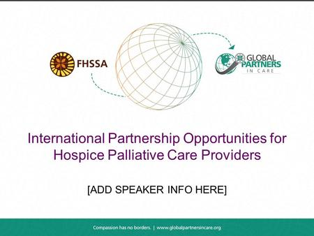 International Partnership Opportunities for Hospice Palliative Care Providers [ADD SPEAKER INFO HERE]