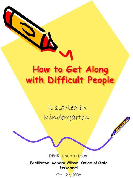 How to Get Along with Difficult People It started in Kindergarten! DENR Lunch 'n Learn Facilitator: Sondra Wilson, Office of State Personnel Oct. 22, 2009.