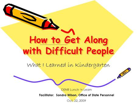 How to Get Along with Difficult People What I Learned in Kindergarten DENR Lunch 'n Learn Facilitator: Sondra Wilson, Office of State Personnel Oct. 22,