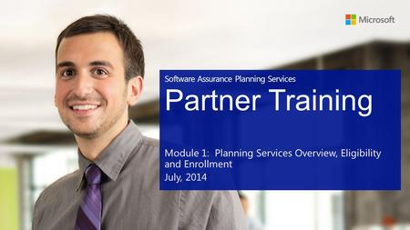 Software Assurance Planning Services Partner Training Module 1: Planning Services Overview, Eligibility and Enrollment July, 2014.