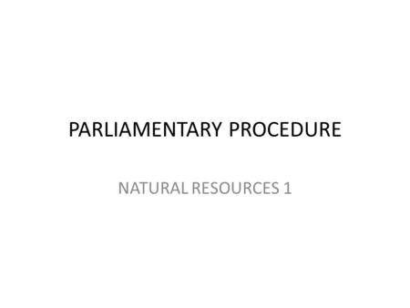 PARLIAMENTARY PROCEDURE NATURAL RESOURCES 1 Organizing your FFA meetings Using.