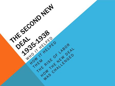 THE SECOND NEW DEAL 1935-1938 WHO IT HELPED HOW IT HELPED THEM THE RISE OF LABOR HOW THE NEW DEAL WAS CHALLENGED.