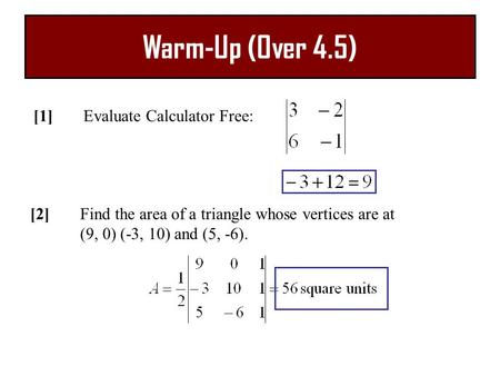 Warm-Up (Over 4.5) [1]Evaluate Calculator Free: [2]Find the area of a triangle whose vertices are at (9, 0) (-3, 10) and (5, -6).