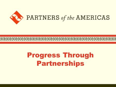 Progress Through Partnerships. Who we are  Founded in 1964 as the people-to-people component of the Alliance for Progress  Partners of the Americas.