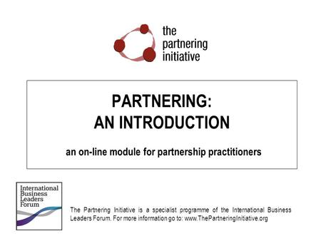 PARTNERING: AN INTRODUCTION an on-line module for partnership practitioners The Partnering Initiative is a specialist programme of the International.