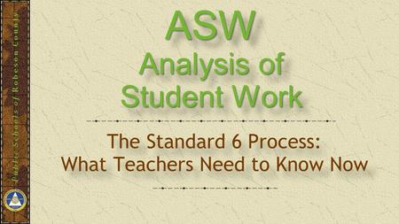 Public Schools of Robeson County ASW Analysis of Student Work ASW Analysis of Student Work The Standard 6 Process: What Teachers Need to Know Now The Standard.