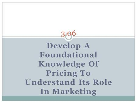 3.06 Develop A Foundational Knowledge Of Pricing To Understand Its Role In Marketing.