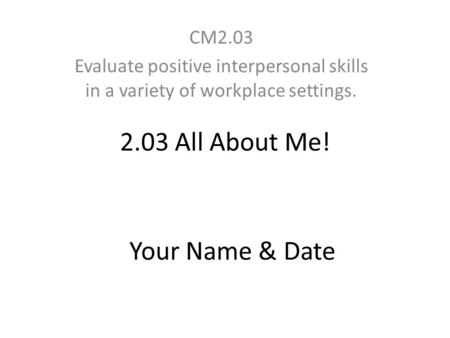 2.03 All About Me! CM2.03 Evaluate positive interpersonal skills in a variety of workplace settings. Your Name & Date.