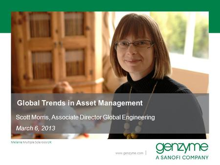 | www.genzyme.com Melanie Multiple Sclerosis UK Global Trends in Asset Management Scott Morris, Associate Director Global Engineering March 6, 2013.