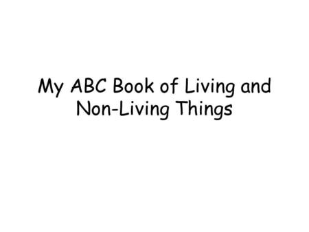 My ABC Book of Living and Non-Living Things. A is for… LivingNon-Living.