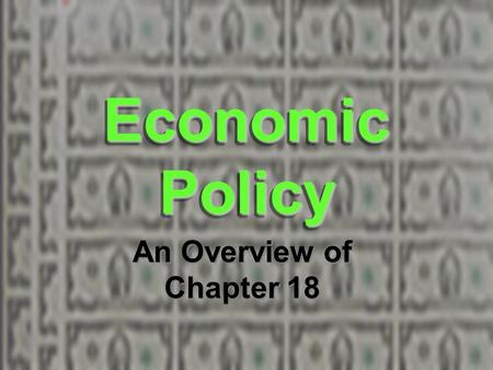 Economic Policy An Overview of Chapter 18.