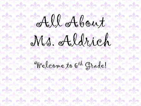 All About Ms. Aldrich Welcome to 6 th Grade!. Where I'm From.