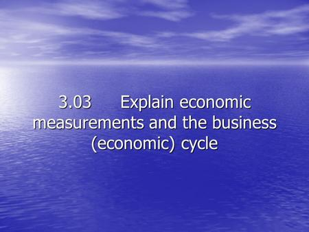 3.03Explain economic measurements and the business (economic) cycle.