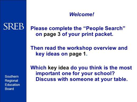 "Southern Regional Education Board Welcome! Please complete the ""People Search"" on page 3 of your print packet. Then read the workshop overview and key."
