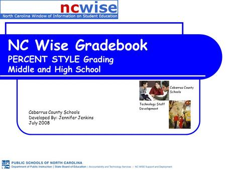 NC Wise Gradebook PERCENT STYLE Grading Middle and High School Cabarrus County Schools Developed By: Jennifer Jenkins July 2008.