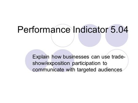 Performance Indicator 5.04 Explain how businesses can use trade- show/exposition participation to communicate with targeted audiences.