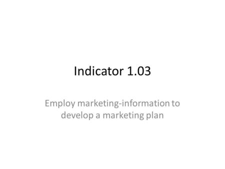 Indicator 1.03 Employ marketing-information to develop a marketing plan.