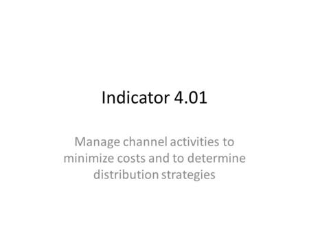 Indicator 4.01 Manage channel activities to minimize costs and to determine distribution strategies.