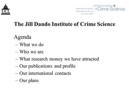 The Jill Dando Institute of Crime Science Agenda –What we do –Who we are –What research money we have attracted –Our publications and profile –Our international.