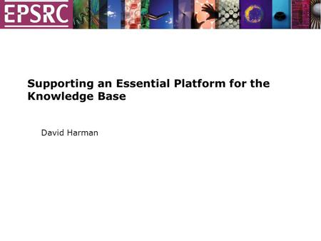 Supporting an Essential Platform for the Knowledge Base David Harman.