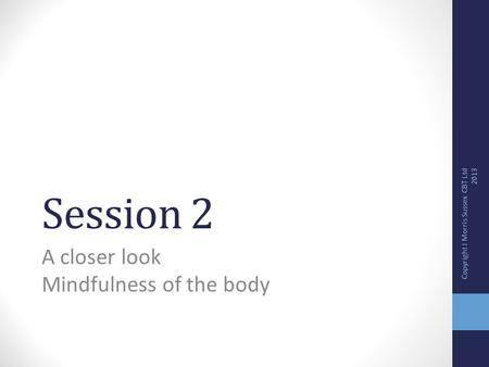 Session 2 A closer look Mindfulness of the body Copyright J Morris Sussex CBT Ltd 2013.