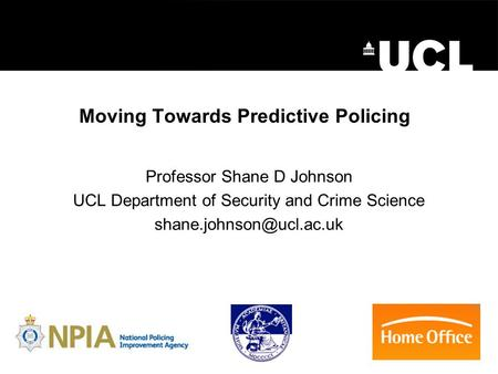 Moving Towards Predictive Policing Professor Shane D Johnson UCL Department of Security and Crime Science