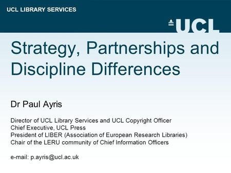 UCL LIBRARY SERVICES Strategy, Partnerships and Discipline Differences Dr Paul Ayris Director of UCL Library Services and UCL Copyright Officer Chief Executive,