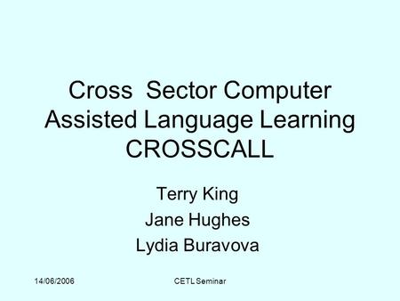 14/06/2006CETL Seminar Cross Sector Computer Assisted Language Learning CROSSCALL Terry King Jane Hughes Lydia Buravova.