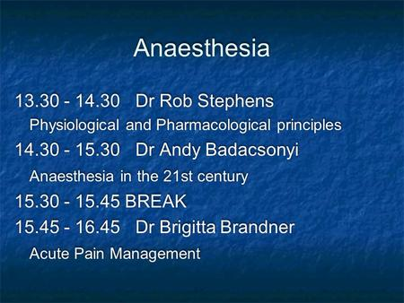 Anaesthesia 13.30 - 14.30Dr Rob Stephens Physiological and Pharmacological principles 14.30 - 15.30Dr Andy Badacsonyi Anaesthesia in the 21st century 15.30.