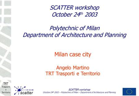 TRT Trasporti e Territorio SCATTER workshop October 24 th 2003 – Polytechnic of Milan – Department of Architecture and Planning Milan case city Angelo.